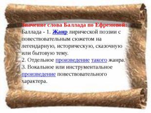 Значение слова Баллада по Ефремовой: Баллада - 1.Жанрлирической поэзии с по