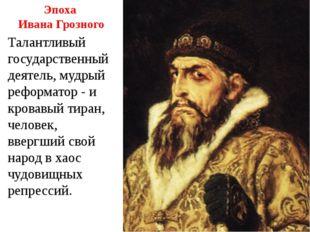Эпоха Ивана Грозного Талантливый государственный деятель, мудрый реформатор -