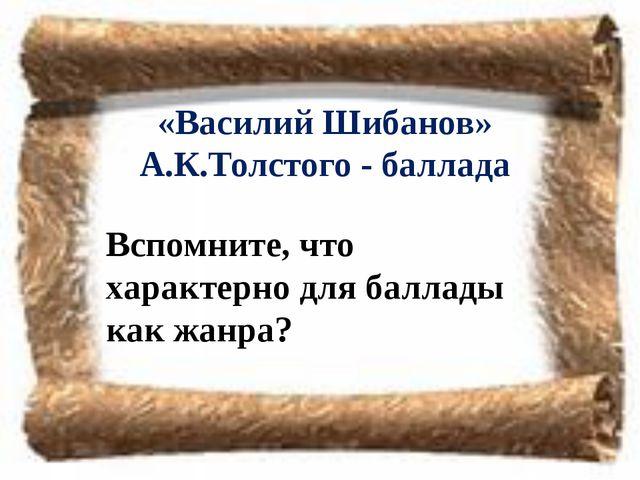 «Василий Шибанов» А.К.Толстого - баллада Вспомните, что характерно для баллад...