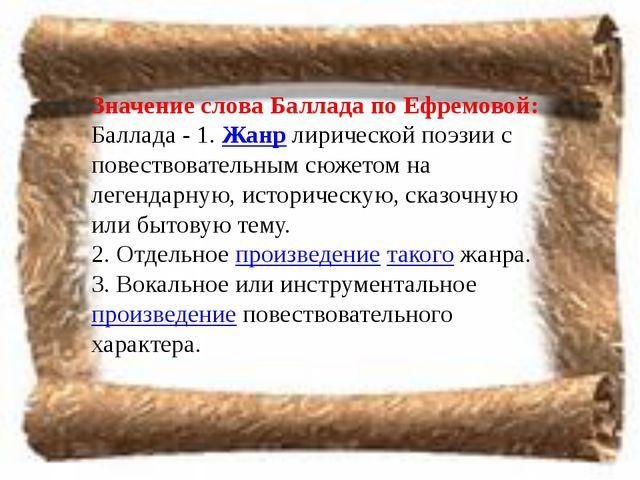 Значение слова Баллада по Ефремовой: Баллада - 1.Жанрлирической поэзии с по...