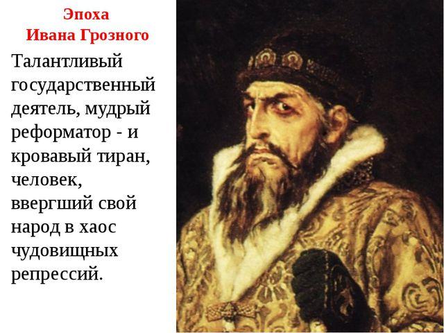 Эпоха Ивана Грозного Талантливый государственный деятель, мудрый реформатор -...