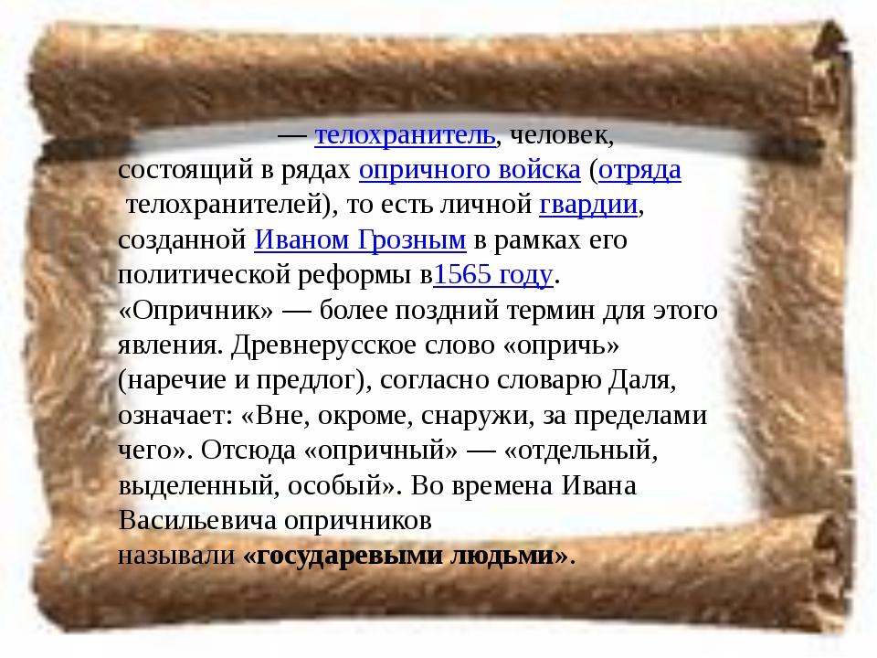 Опри́чник—телохранитель, человек, состоящий в рядахопричного войска(отряд...