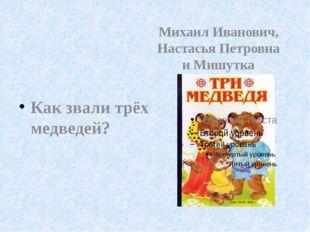 Как звали трёх медведей? Михаил Иванович, Настасья Петровна и Мишутка