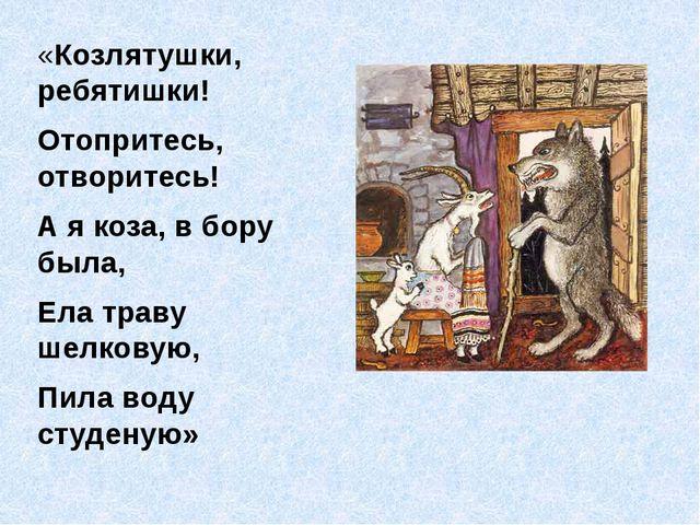 «Козлятушки, ребятишки! Отопритесь, отворитесь! А я коза, в бору была, Ела тр...