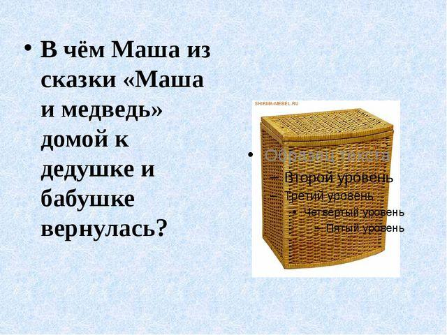 В чём Маша из сказки «Маша и медведь» домой к дедушке и бабушке вернулась?