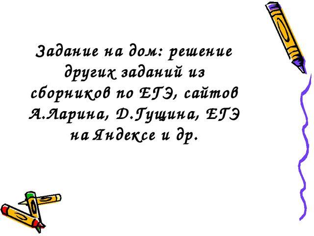 Задание на дом: решение других заданий из сборников по ЕГЭ, сайтов А.Ларина,...