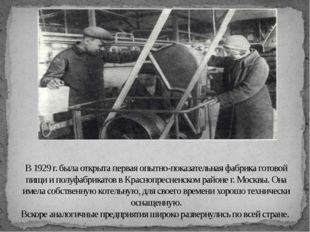 В 1929 г. была открыта первая опытно-показательная фабрика готовой пищи и пол