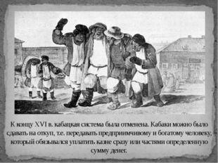 К концу XVI в. кабацкая система была отменена. Кабаки можно было сдавать на о