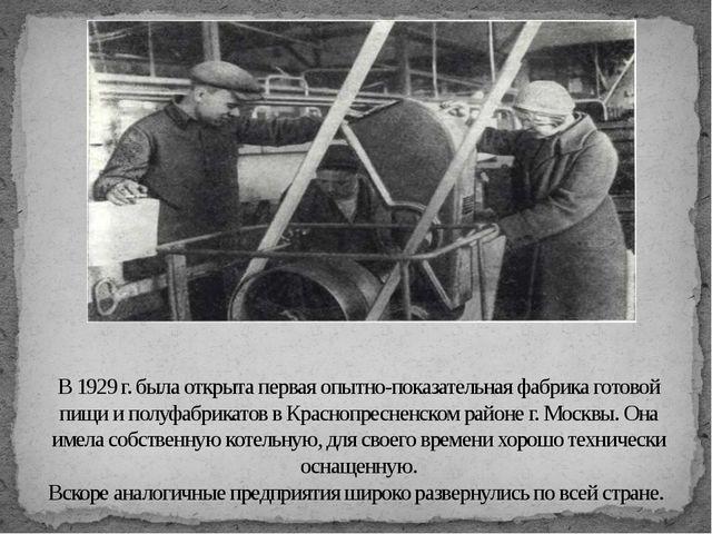 В 1929 г. была открыта первая опытно-показательная фабрика готовой пищи и пол...