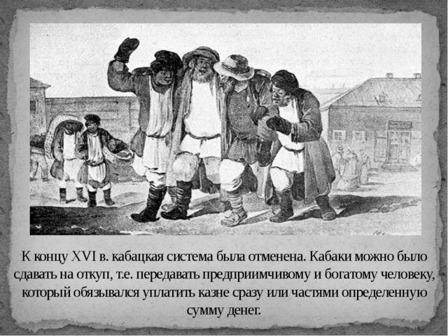 К концу XVI в. кабацкая система была отменена. Кабаки можно было сдавать на о...