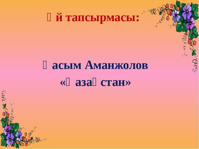 Үй тапсырмасы: Қасым Аманжолов «Қазақстан»