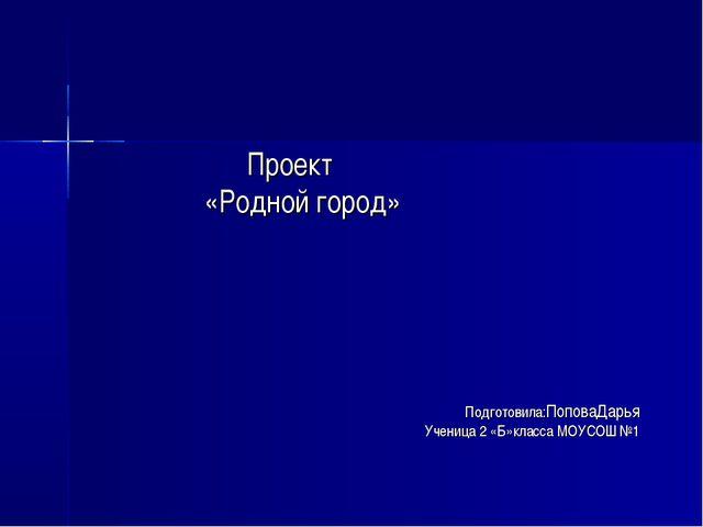 Проект «Родной город» Подготовила:ПоповаДарья Ученица 2 «Б»класса МОУСОШ №1
