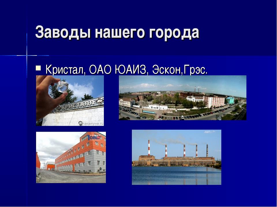 Заводы нашего города Кристал, ОАО ЮАИЗ, Эскон,Грэс.