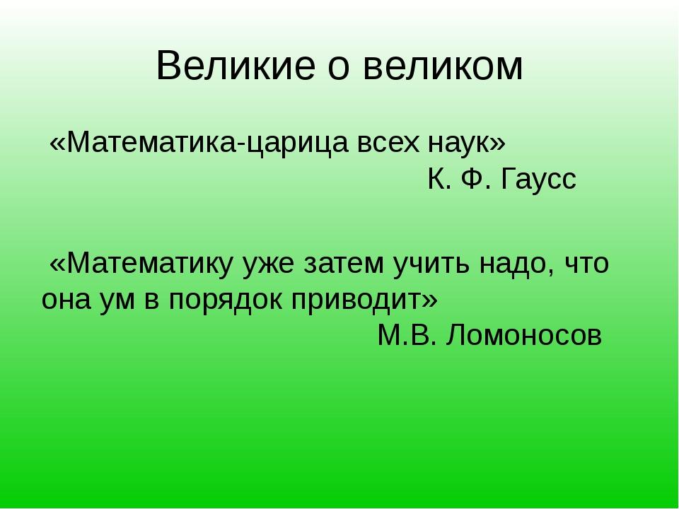 Великие о великом «Математика-царица всех наук» К. Ф. Гаусс «Математику уже з...