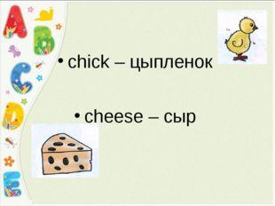 сhick – цыпленок cheese – сыр