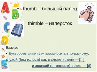 thumb – большой палец thimble – наперсток Важно: Буквосочетание «th» произнос