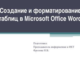 Создание и форматирование таблиц в Microsoft Office Word Подготовил: Преподав