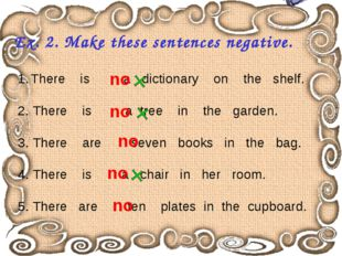 Ex. 2. Make these sentences negative. There is a dictionary on the shelf. 2.