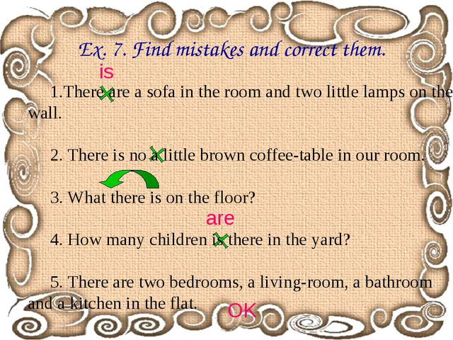 Ex. 7. Find mistakes and correct them. There are a sofa in the room and two l...