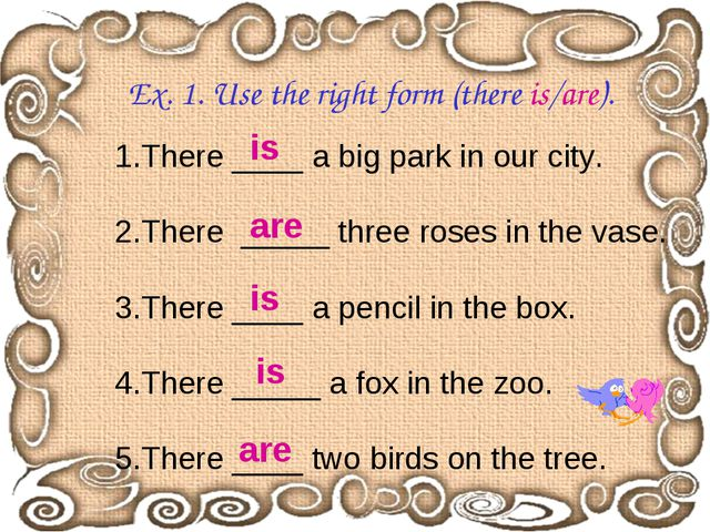 Ex. 1. Use the right form (there is/are). 1.There ____ a big park in our city...