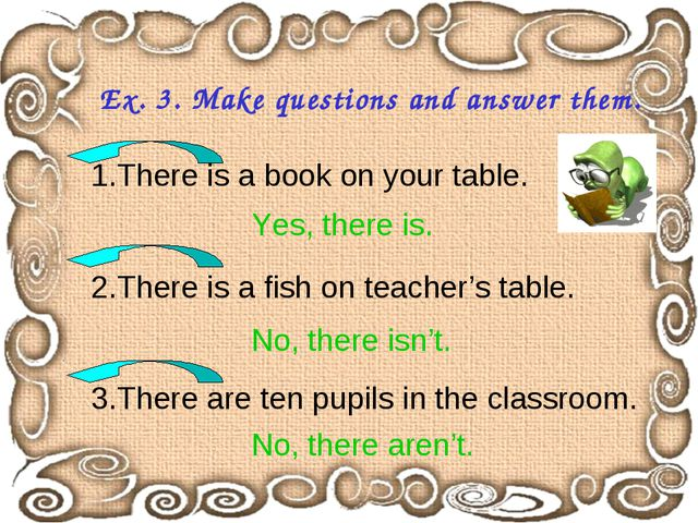 Ex. 3. Make questions and answer them. 1.There is a book on your table. 2.The...