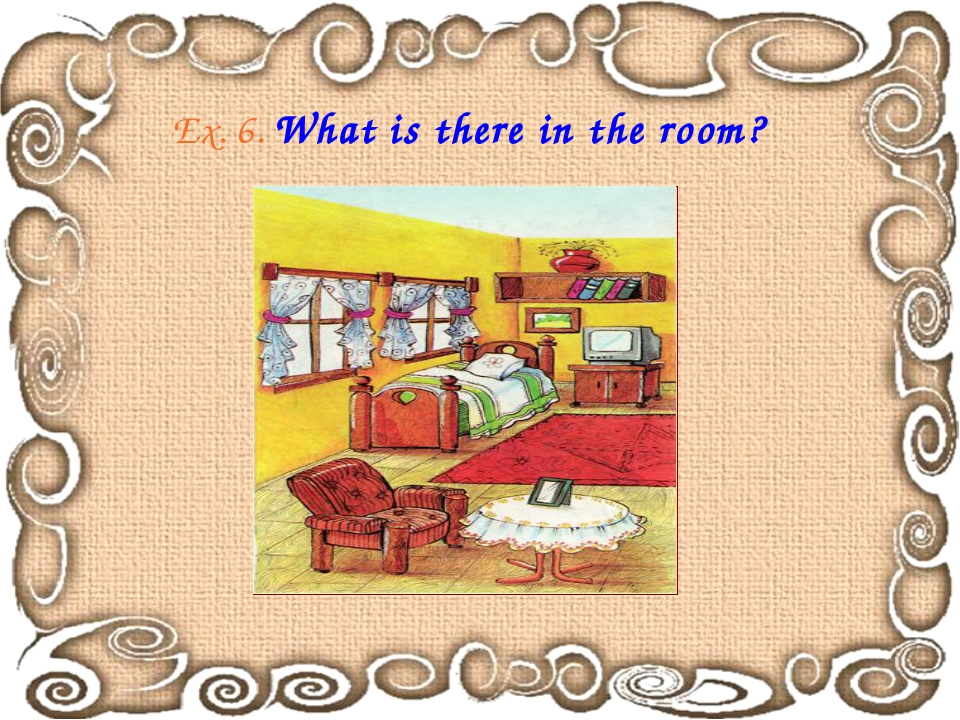 Ex. 6. What is there in the room?