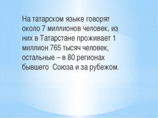 На татарском языке говорят около 7 миллионов человек, из них в Татарстане про