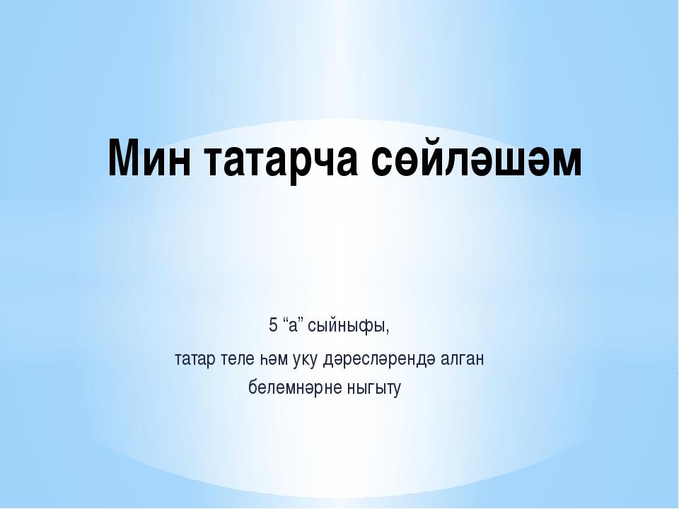 "5 ""а"" сыйныфы, татар теле һәм уку дәресләрендә алган белемнәрне ныгыту Мин та..."