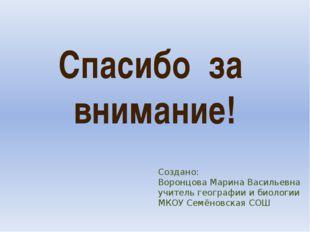 Спасибо за внимание! Создано: Воронцова Марина Васильевна учитель географии и