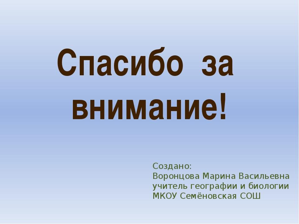 Спасибо за внимание! Создано: Воронцова Марина Васильевна учитель географии и...