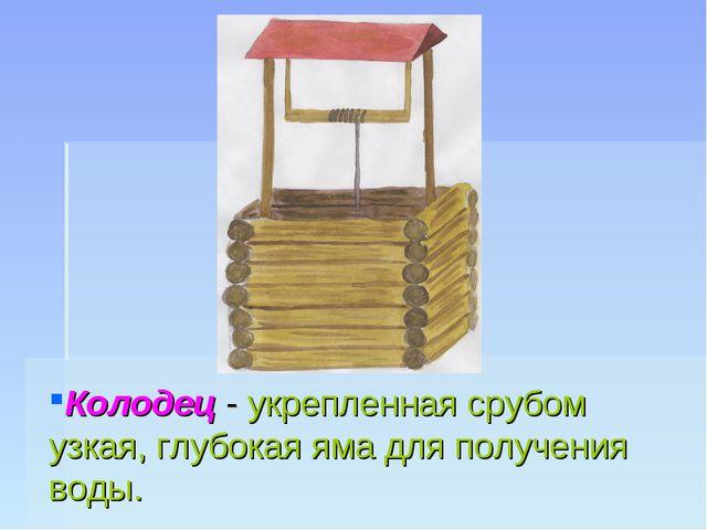 Колодец - укрепленная срубом узкая, глубокая яма для получения воды.