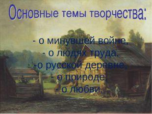 - о минувшей войне, - о людях труда, -о русской деревне, - о природе, - о лю