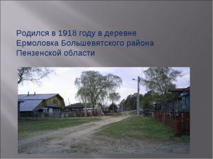 Родился в 1918 году в деревне Ермоловка Большевятского района Пензенской обла