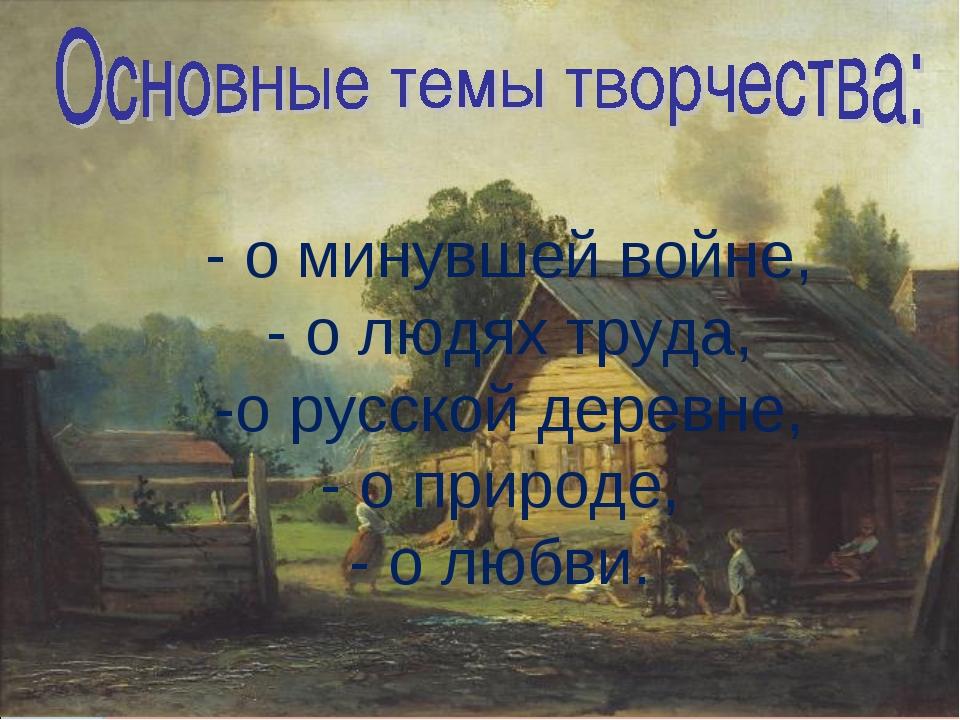 - о минувшей войне, - о людях труда, -о русской деревне, - о природе, - о лю...