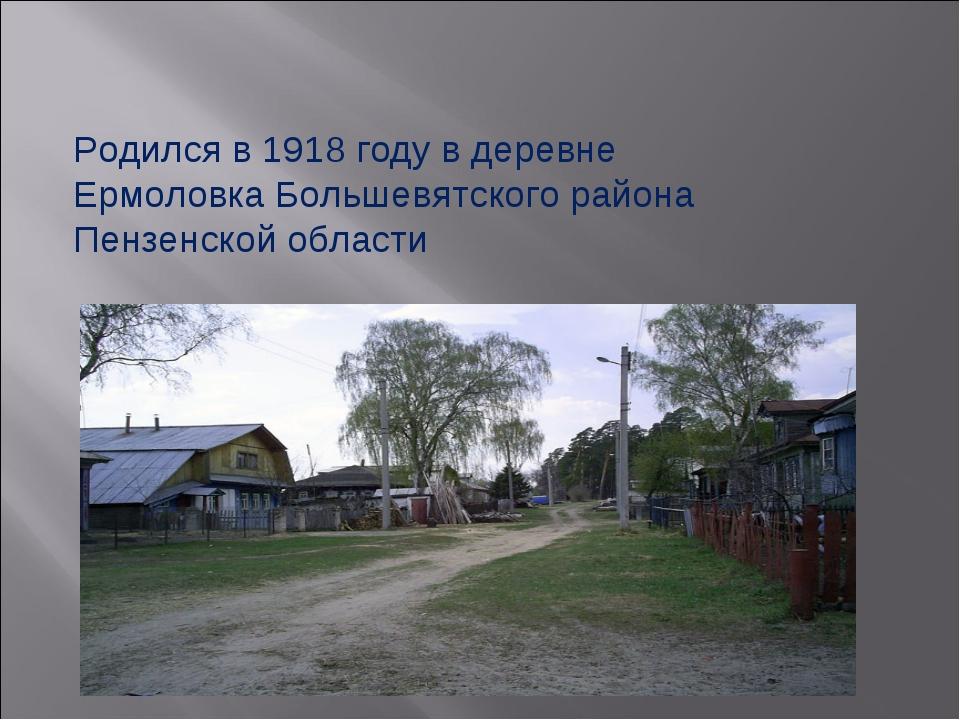Родился в 1918 году в деревне Ермоловка Большевятского района Пензенской обла...