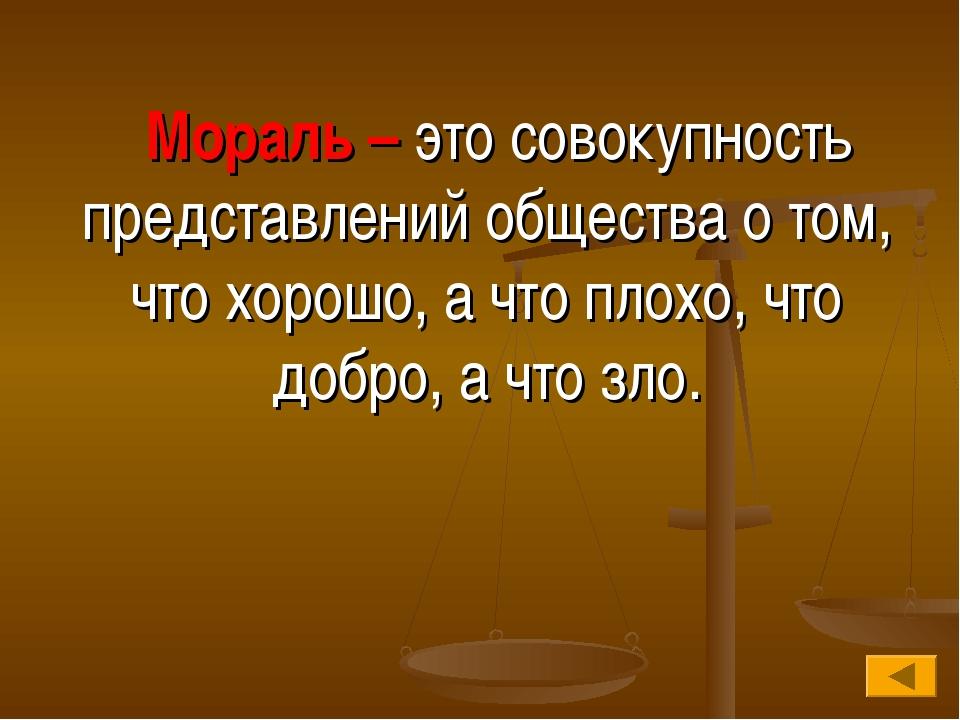 Мораль – это совокупность представлений общества о том, что хорошо, а что пл...