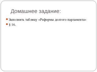 Домашнее задание: Заполнить таблицу «Реформы долгого парламента» § 16.