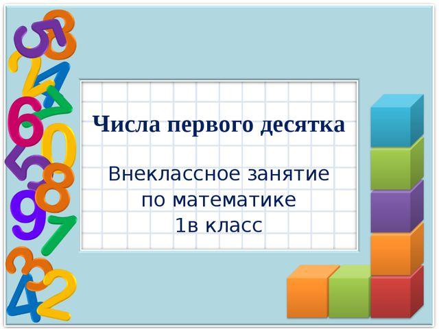 Числа первого десятка Внеклассное занятие по математике 1в класс