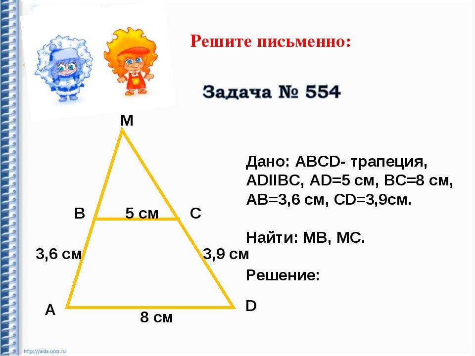 Решите письменно: М В С А D 5 cм 3,6 см 3,9 см 8 см Дано: АВСD- трапеция, АDI...