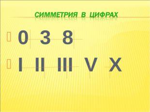 0 3 8 I II III V X