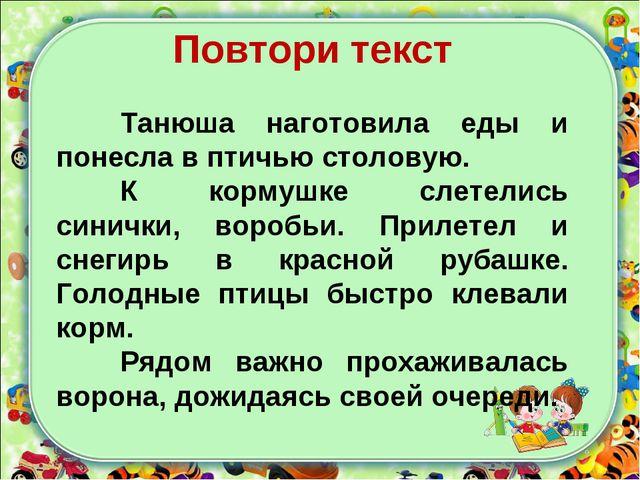 Повтори текст Танюша наготовила еды и понесла в птичью столовую. К кормушке...