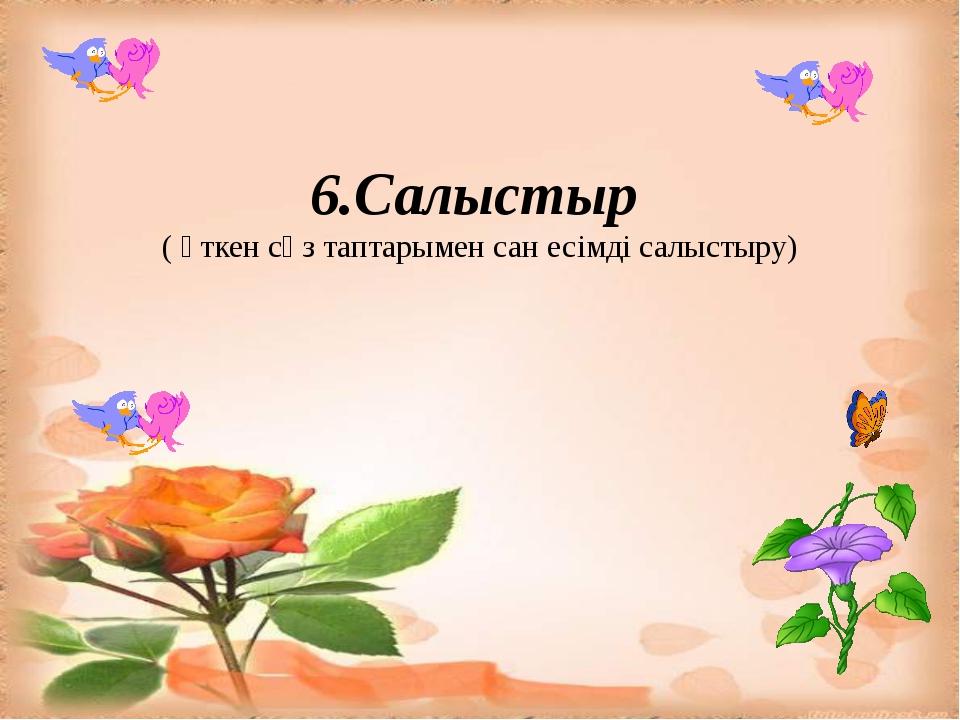 6.Салыстыр ( өткен сөз таптарымен сан есімді салыстыру)