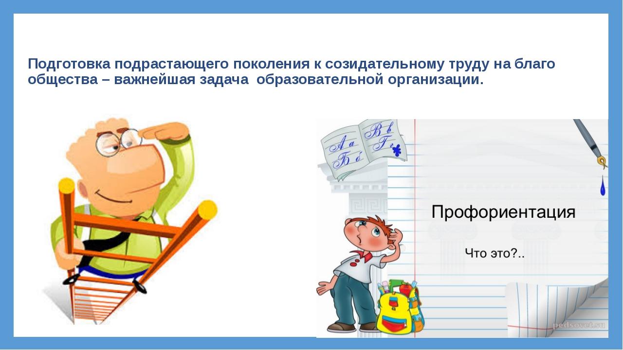 Подготовка подрастающего поколения к созидательному труду на благо общества –...
