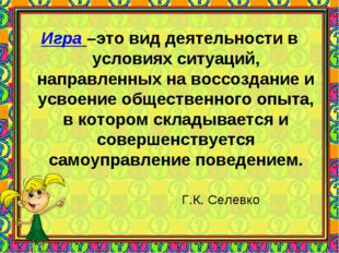 Игра –это вид деятельности в условиях ситуаций, направленных на воссоздание и