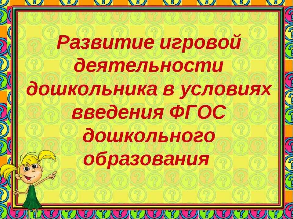 Развитие игровой деятельности дошкольника в условиях введения ФГОС дошкольног...