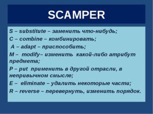 SCAMPER S – substitute – заменить что-нибудь; C – combine – комбинировать; А
