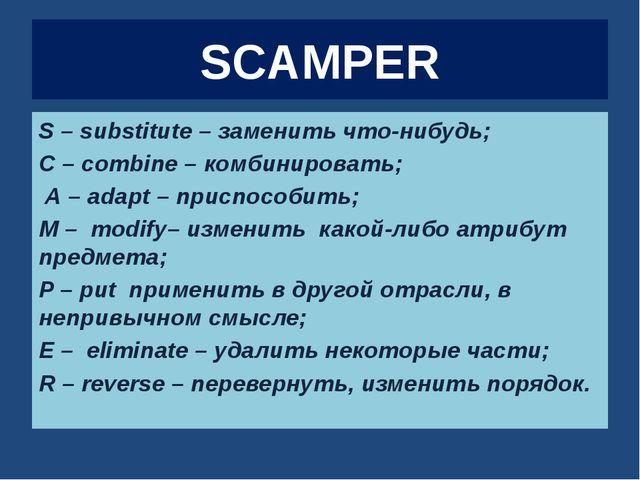 SCAMPER S – substitute – заменить что-нибудь; C – combine – комбинировать; А...