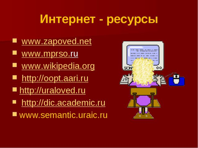 Интернет - ресурсы www.zapoved.net www.mprso.ru www.wikipedia.org http://oopt...