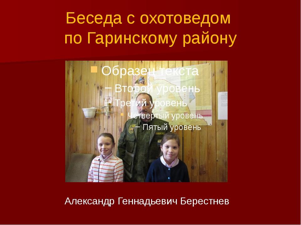 Беседа с охотоведом по Гаринскому району Александр Геннадьевич Берестнев