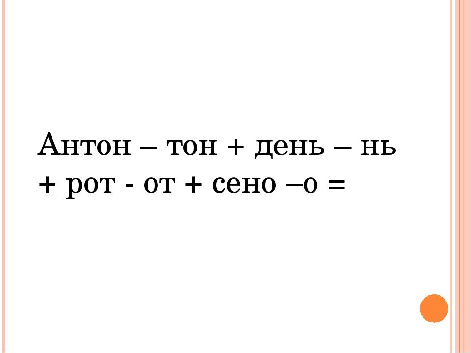 Антон – тон + день – нь + рот - от + сено –о =